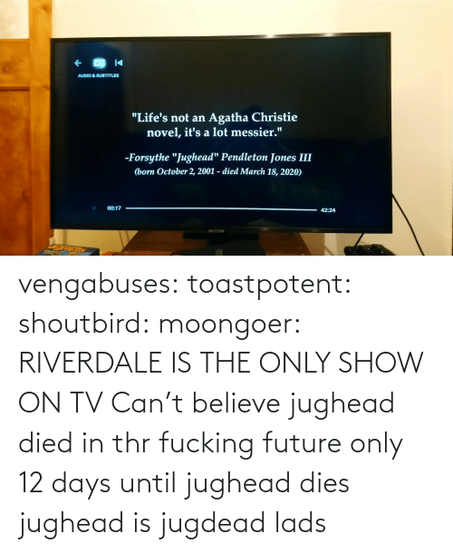Dies: vengabuses:  toastpotent:  shoutbird:  moongoer: RIVERDALE IS THE ONLY SHOW ON TV Can't believe jughead died in thr fucking future     only 12 days until jughead dies    jughead is jugdead lads