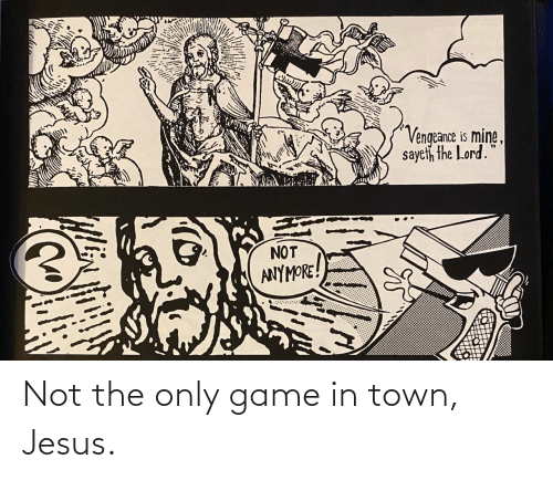 vengeance: Vengeance is mine,  sayeth the Lord.  NOT  ANYMORE! Not the only game in town, Jesus.