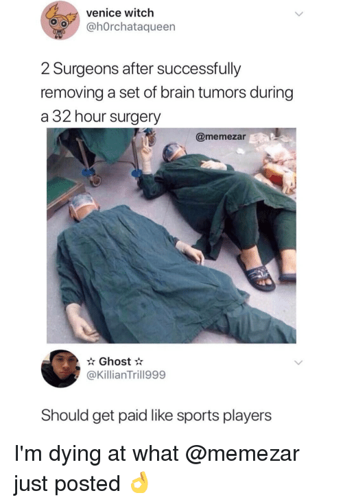 Memes, Sports, and Brain: venice witch  hOrchataqueen  2 Surgeons after successfully  removing a set of brain tumors during  a 32 hour surgery  @memezar  Ghost*  @KillianTrill999  Should get paid like sports players I'm dying at what @memezar just posted 👌