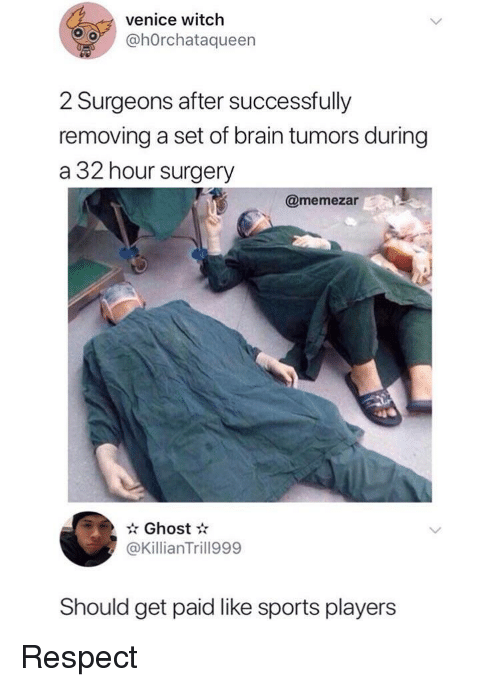 Respect, Sports, and Brain: venice witch  @hOrchataqueern  2 Surgeons after successfully  removing a set of brain tumors during  a 32 hour surgery  @memezar  Ghost  @KillianTrill999  Should get paid like sports players Respect