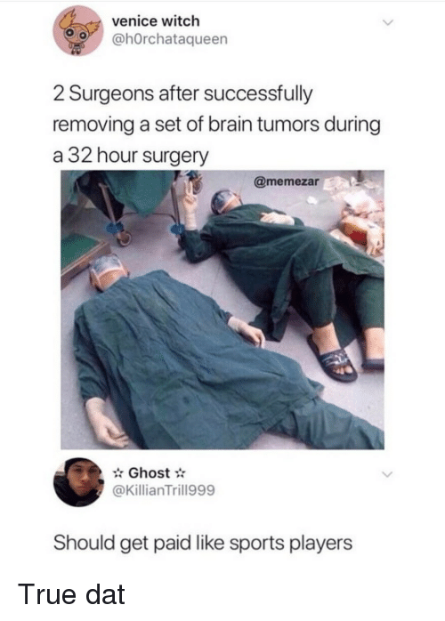 Sports, True, and Brain: venice witch  o @hOrchataqueen  2 Surgeons after successfully  removing a set of brain tumors during  a 32 hour surgery  @memezar  Ghost  @KillianTrill999  Should get paid like sports players True dat