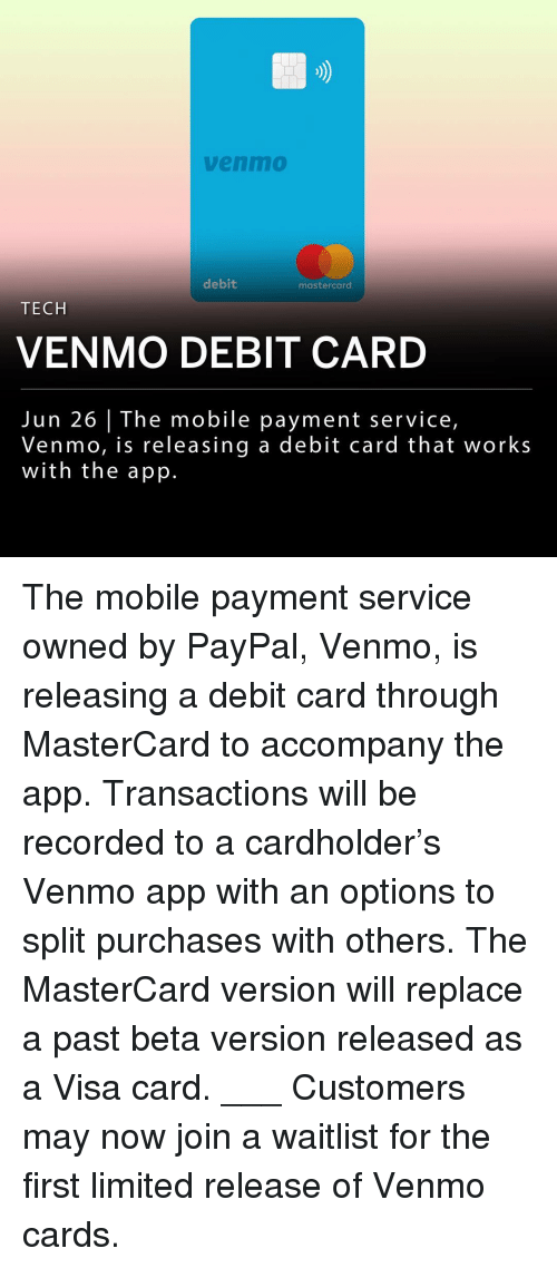 MasterCard, Memes, and Limited: venm0  debit  mastercard  TECH  VENMO DEBIT CARD  Jun 26 | The mobile payment service,  Venmo, is releasing a debit card that works  with the app. The mobile payment service owned by PayPal, Venmo, is releasing a debit card through MasterCard to accompany the app. Transactions will be recorded to a cardholder's Venmo app with an options to split purchases with others. The MasterCard version will replace a past beta version released as a Visa card. ___ Customers may now join a waitlist for the first limited release of Venmo cards.