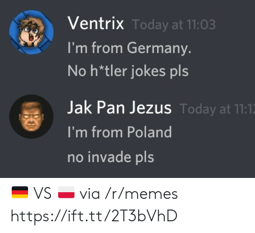 Poland: Ventrix Today at 11:03  I'm from Germany.  No h*tler jokes pls  Jak Pan Jezus Today at 11:1  I'm from Poland  no invade pls 🇩🇪 VS 🇵🇱 via /r/memes https://ift.tt/2T3bVhD