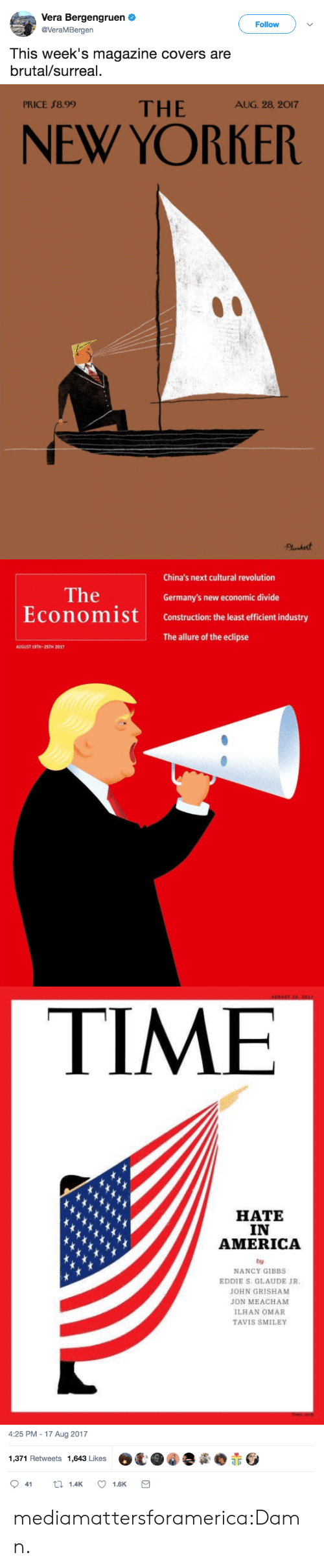 America, Tumblr, and Twitter: Vera Bergengruen  @VeraMBergen  Follow  This week's magazine covers are  brutal/surreal.   PRICE $8.99  THE AG 2.20  NEW YORKER   China's next cultural revolution  The  EconomiSt  Germany's new economic divide  Construction: the least efficient industry  The allure of the eclipse  AUGUST 19TH-25TH 2017   TIME  HATE  IN  AMERICA  by  NANCY GIBBS  EDDIE S. GLAUDE JR  JOHN GRISHAM  JON MEACHAM  ILHAN OMAR  TAVIS SMILEY   4:25 PM-17 Aug 2017  1,371 Retweets 1,643 Likes  O鼋.@.夤.赤 mediamattersforamerica:Damn.
