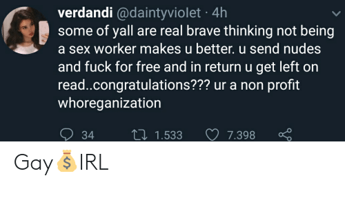 Nudes, Sex, and Brave: verdandi @daintyviolet 4h  some of yall are real brave thinking not being  a sex worker makes u better. u send nudes  and fuck for free and in return u get left on  read.congratulations??? ur a non profit  whoreganization  LI 1.533  7.398  34 Gay💰IRL