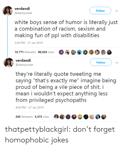 """Racism, Shit, and Tumblr: verdandi  @daintyviolet  Follow  white boys sense of humor is literally just  a combination of racism, sexism and  making fun of ppl with disabilities  3:59 PM-27 Jan 2019  15,771 Retweets 80,023 Likes  A&, 8  90   verdandi  @daintyviolet  Follow  they're literally quote tweeting me  saying """"that's exactly me"""" imagine being  proud of being a vile piece of shit. i  mean i wouldn't expect anything less  from privileged psychopaths  :56 PM-27 Jan 2019  243 Retweets 3,473 Likes thatpettyblackgirl:    don't forget homophobic jokes"""
