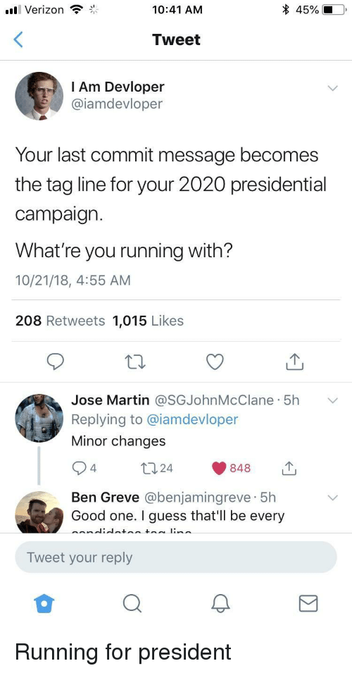 Martin, Verizon, and Good: Verizon  10:41 AM  Tweet  l Am Devloper  @iamdevloper  Your last commit message becomes  the tag line for your 2020 presidential  campaign.  What're you running with?  10/21/18, 4:55 AM  208 Retweets 1,015 Likes  Jose Martin @SGJohnMcClane. 5h  Replying to @iamdevloper  Minor changes  ﹀  4.  Ben Greve @benjamingreve 5h  Good one. I guess that'Il be every  Tweet your reply Running for president