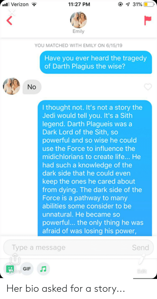 Gif, Jedi, and Life: Verizon  11:27 PM  1 31%  Emily  YOU MATCHED WITH EMILY ON 6/15/19  Have you ever heard the tragedy  of Darth Plagius the wise?  No  I thought not. It's not a story the  Jedi would tell you.It's a Sith  legend. Darth Plagueis was a  Dark Lord of the Sith, so  powerful and so wise he could  use the Force to influence the  midichlorians to create life... He  had such a knowledge of the  dark side that he could even  keep the ones he cared about  from dying. The dark side of the  Force is a pathway to many  abilities some consider to be  unnatural. He became so  powerful... the only thing he was  afraid of was losing his power,  Type a message  Send  GIF  More  Edit Her bio asked for a story...