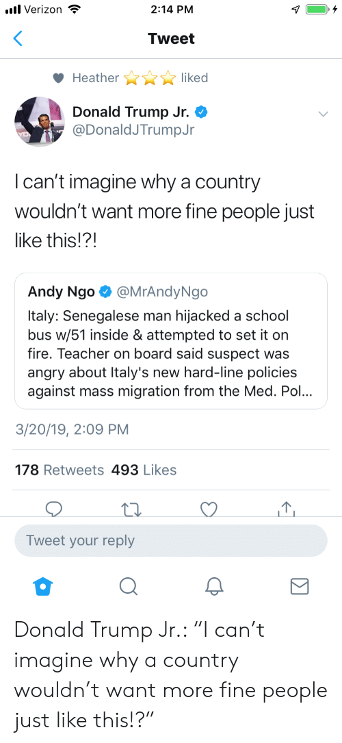 "Donald Trump, Fire, and School: .Verizon  2:14 PM  Tweet  Heather  liked  Donald Trump Jr.*  @DonaldJTrumpJr  I can't imagine why a country  wouldn't want more fine people just  like this!?!  Andy Ngo aMrAndyNgo  Italy: Senegalese man hijacked a school  bus w/51 inside & attempted to set it on  fire. Teacher on board said suspect was  angry about Italy's new hard-line policies  against mass migration from the Med. Pol...  3/20/19, 2:09 PM  178 Retweets 493 Likes  Tweet your reply Donald Trump Jr.: ""I can't imagine why a country wouldn't want more fine people just like this!?"""