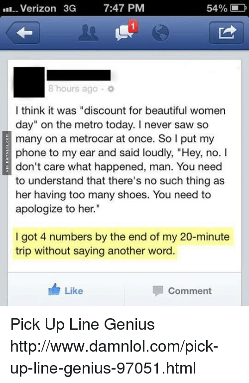 """Memes, Metro, and Pick Up Lines: Verizon 3G  7:47 PM  54%  8 hours ago  I think it was """"discount for beautiful women  day"""" on the metro today. I never saw so  many on a metrocar at once. So I put my  phone to my ear and said loudly, """"Hey, no. I  don't care what happened, man. You need  to understand that there's no such thing as  her having too many shoes. You need to  apologize to her.""""  I got 4 numbers by the end of my 20-minute  trip without saying another word.  Like  Comment Pick Up Line Genius http://www.damnlol.com/pick-up-line-genius-97051.html"""