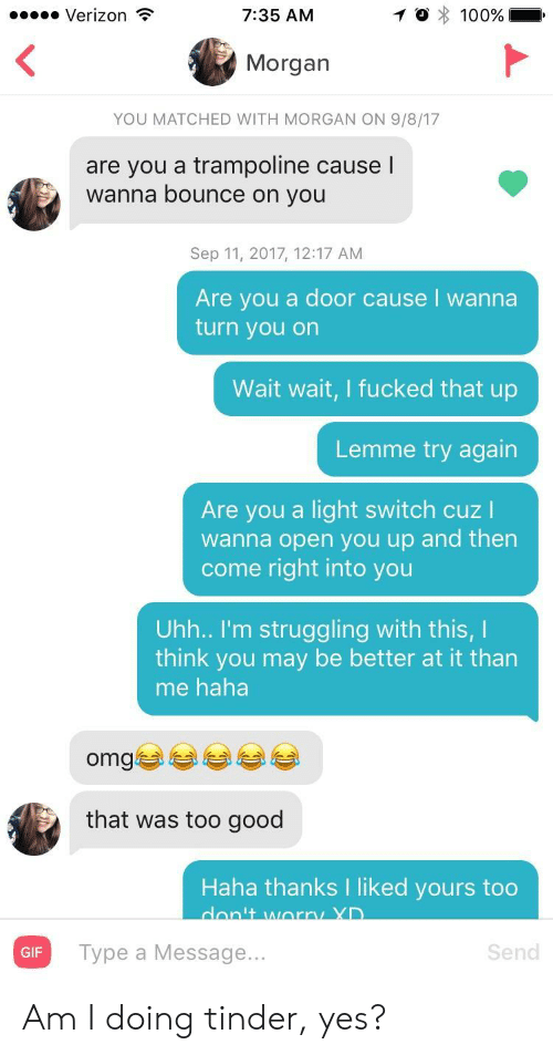 Gif, Omg, and Tinder: Verizon  7:35 AM  Morgan  YOU MATCHED WITH MORGAN ON 9/8/17  are you a trampoline causel  wanna bounce on you  Sep 11, 2017, 12:17 AM  Are you a door cause I wanna  turn you on  Wait wait, I fucked that up  Lemme try again  Are you a light switch cuz I  wanna open you up and then  come right into you  Uhh.. I'm struggling with this, I  think you may be better at it than  me haha  omgぎ부부 부부  that was too good  Haha thanks I liked yours too  GIF  Type a Message...  Send Am I doing tinder, yes?