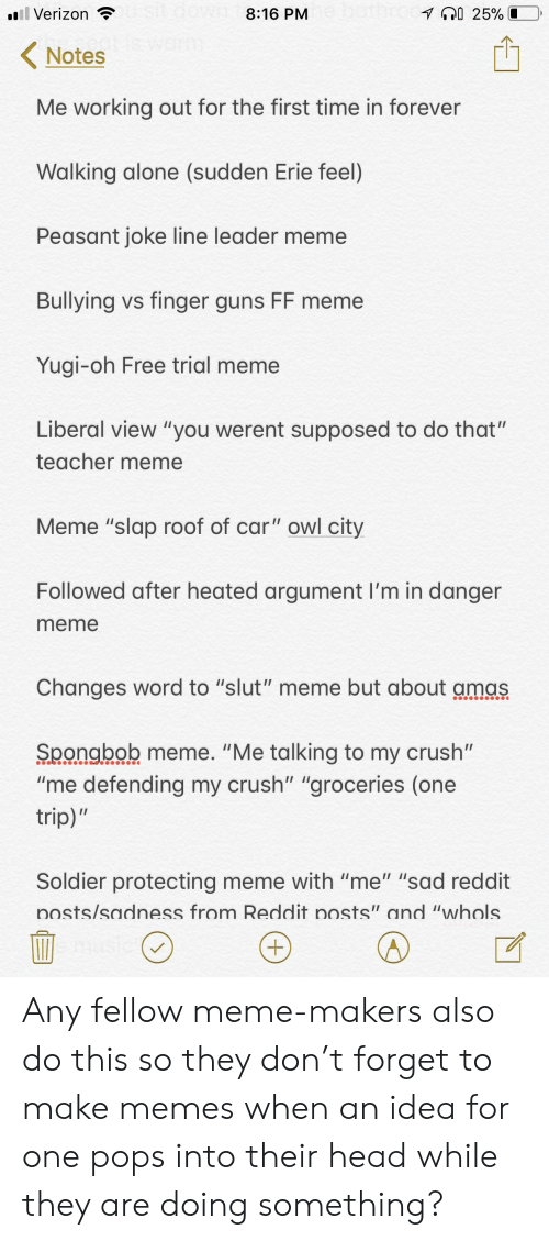 "Being Alone, Crush, and Guns: Verizon  8:16 PM  Notes  Me working out for the first time in forever  Walking alone (sudden Erie feel)  Peasant joke line leader meme  Bullying vs finger guns FF meme  Yugi-oh Free trial meme  Liberal view ""you werent supposed to do that""  teacher meme  Meme ""slap roof of car"" owl city  Followed after heated argument I'm in danger  meme  Changes word to ""slut"" meme but about amas  Spongbob meme. ""Me talking to my crush""  ""me defending my crush"" ""groceries (one  trip)  Soldier protecting meme with ""me"" ""sad reddit  osts/sadness from Reddit posts"" and ""whols Any fellow meme-makers also do this so they don't forget to make memes when an idea for one pops into their head while they are doing something?"