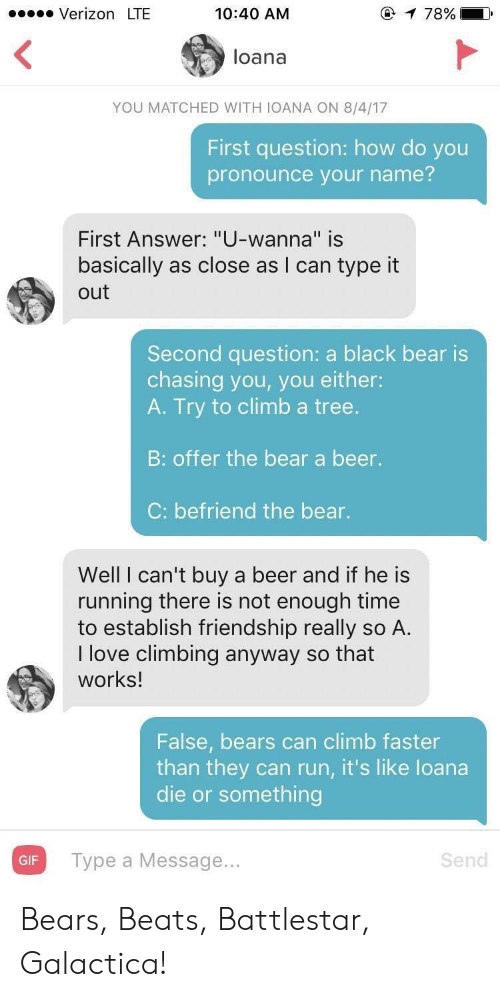 "Beer, Climbing, and Gif: Verizon LTE  10:40 AM  loana  YOU MATCHED WITH IOANA ON 8/4/17  First question: how do you  pronounce your name?  First Answer: ""U-wanna"" is  basically as close as I can type it  out  Second question: a black bear is  chasing you, you either:  A. Try to climb a tree.  B: offer the bear a beer.  C: befriend the bear.  Well I can't buy a beer and if he is  running there is not enough time  to establish friendship really so A.  I love climbing anyway so that  works!  False, bears can climb faster  than they can run, it's like loana  die or something  Type a Message.  Send  GIF Bears, Beats, Battlestar, Galactica!"