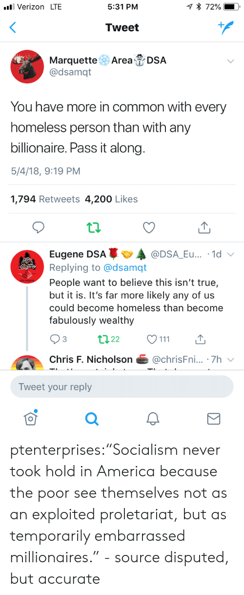 """America, Bailey Jay, and Homeless: Verizon LTE  5:31 PM  Tweet  Marquette Area DSA  @dsamqt  You have more in common with every  homeless person than with any  billionaire. Pass it along  5/4/18, 9:19 PM  1,794 Retweets 4,200 Likes  Eugene DSAA  Replying to @dsamqt  People want to believe this isn't true,  but it is. It's far more likely any of us  could become homeless than become  fabulously wealthy  @DSA_Eu... .1d  3  Chris F. Nicholson@chrisFni... .7h  Tweet your reply  0 ptenterprises:""""Socialism never took hold in America because the poor see themselves not as an exploited proletariat, but as temporarily embarrassed millionaires."""" - source disputed, but accurate"""