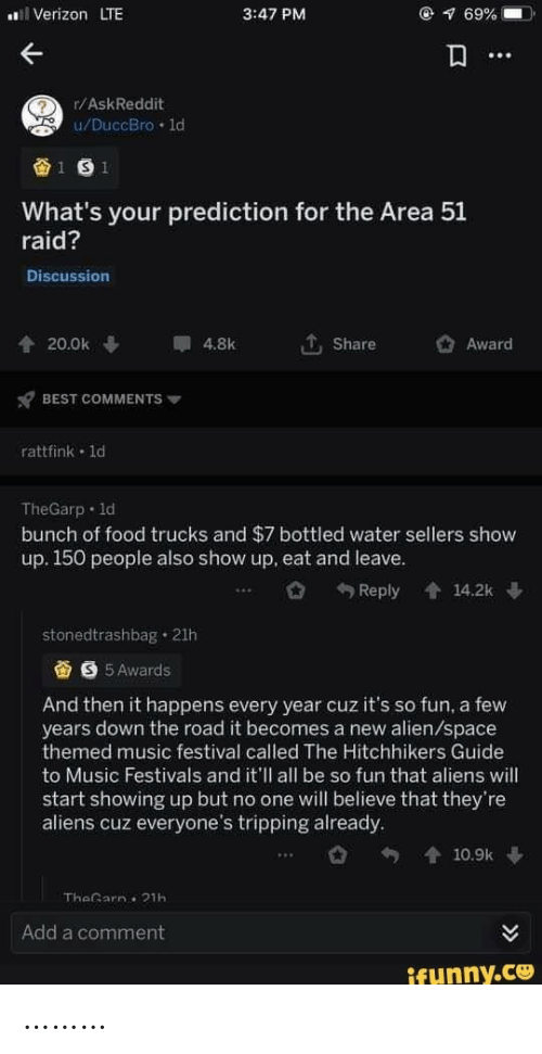 Hitchhikers: Verizon LTE  @ 69%  3:47 PM  r/AskReddit  u/DuccBro 1d  1 S 1  What's your prediction for the Area 51  raid?  Discussion  20.0k  4.8k  Share  Award  BEST COMMENTS  rattfink 1d  TheGarp 1d  bunch of food trucks and $7 bottled water sellers show  up. 150 people also show up, eat and leave.  Reply  會14.2k  stonedtrashbag 21h  S 5 Awards  And then it happens every year cuz it's so fun, a few  years down the road it becomes a new alien/space  themed music festival called The Hitchhikers Guide  to Music Festivals and it'll all be so fun that aliens will  start showing up but no one will believe that they're  aliens cuz everyone's tripping already.  會10.9k  TheGarn 21h  Add a comment  ifunny.co ………