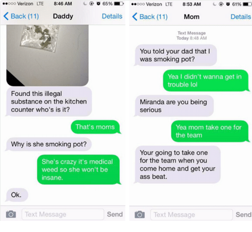 Ass, Crazy, and Dad: Verizon LTE  8:46 AM  65%  Verizon LTE  8:53 AM  61%  Back 11)  Details K Back (11) Mom  Daddy  Details  Text Message  Today 8:48 AM  You told your dad that I  was smoking pot?  Yea I didn't wanna get in  trouble lol  Found this illegal  substance on the kitchen  Miranda are you being  counter who's is it?  serious  That's moms  Yea mom take one for  the team  Why is she smoking pot?  Your going to take one  for the team when you  She's crazy it's medical  come home and get your  weed so she won't be  ass beat.  insane  Ok.  Send O Text Message  Text Message  O Send