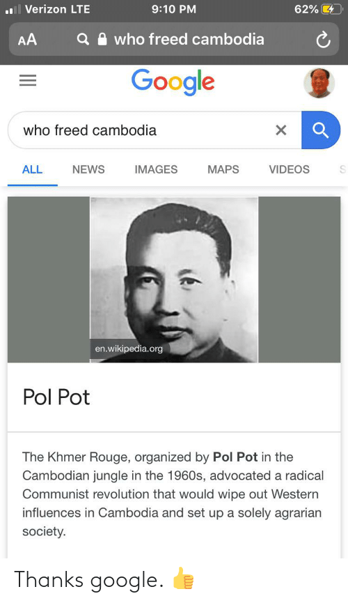 Pol Pot: Verizon LTE  9:10 PM  62% 4  who freed cambodia  AA  Google  who freed cambodia  NEWS  ALL  IMAGES  MAPS  VIDEOS  en.wikipedia.org  Pol Pot  The Khmer Rouge, organized by Pol Pot in the  Cambodian jungle in the 1960s, advocated a radical  Communist revolution that would wipe out Western  influences in Cambodia and set up a solely agrarian  society. Thanks google. 👍