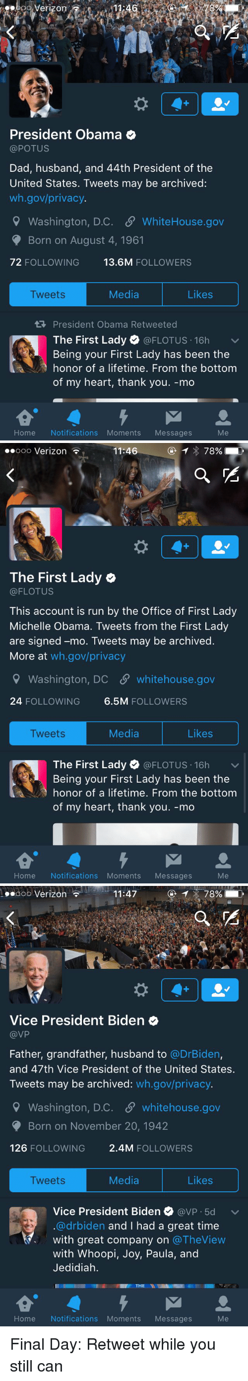 Michelle Obama, The Office, and Verizon: Verizon  President Obama  @POTUS  Dad, husband, and 44th President of the  United States. Tweets may be archived:  wh.gov/privacy.  9 Washington, D.C. SP WhiteHouse.gov  Born on August 4, 1961  72 FOLLOWING  13.6M  FOLLOWERS  Likes  Media  Tweets  President Obama Retweeted  The First Lady  @FLOTUS 16h  v  Being your First Lady has been the  honor of a lifetime. From the bottom  of my heart, thank you. -mo  Home Notifications Moments Messages   Ooo Verizon  11:46  78%  The First Lady  (a FLOTUS  This account is run by the Office of First Lady  Michelle Obama. Tweets from the First Lady  are signed -mo. Tweets may be archived  More at  wh.gov/privacy  Washington, DC SP whitehouse.gov  24 FOLLOWING  6.5M  FOLLOWERS  Media  Likes  Tweets  The First Lady  (a FLOTUS 16h  v  Being your First Lady has been the  honor of a lifetime. From the bottom  of my heart, thank you. -mo  Home Notifications Moments  Messages   11:47  78%  Ooo Verizon  Vice President Biden  VP  Father, grandfather, husband to  @DrBiden,  and 47th Vice President of the United States.  Tweets may be archived  wh.gov/privacy.  9 Washington, D.C. S whitehouse.gov  Born on November 20, 1942  126  FOLLOWING  2.4M FOLLOWERS  Media  Likes  Tweets  Vice President Biden  avP 5d v  @drbiden and I had a great time  with great company on  The View  with Whoopi  Joy, Paula, and  Jedidiah.  THE  NI  Home Notifications Moments Messages Final Day: Retweet while you still can