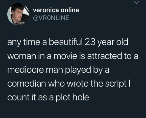 Beautiful, Mediocre, and Old Woman: veronica online  @VRONLINE  fuck seagults  thn  any time a beautiful 23 year old  woman in a movie is attracted to a  mediocre man played by a  comedian who wrote the script I  count it as a plot hole