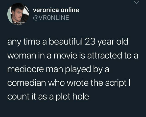Wrote: veronica online  @VRONLINE  ruck seagulis  any time a beautiful 23 year old  woman in a movie is attracted to a  mediocre man played by a  comedian who wrote the script I  count it as a plot hole