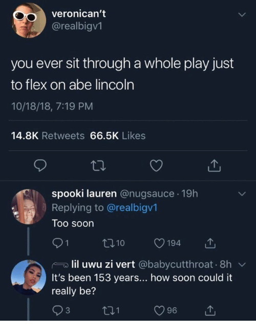 Flexing, Soon..., and Lincoln: veronican't  @realbigv1  you ever sit through a whole play just  to flex on abe lincoln  10/18/18, 7:19 PM  14.8K Retweets 66.5K Likes  spooki lauren @nugsauce. 19h  Replying to @realbigv1  Too soon  lil uwu zi vert @babycutthroat 8h  It's been 153 years... how soon could it  really be?