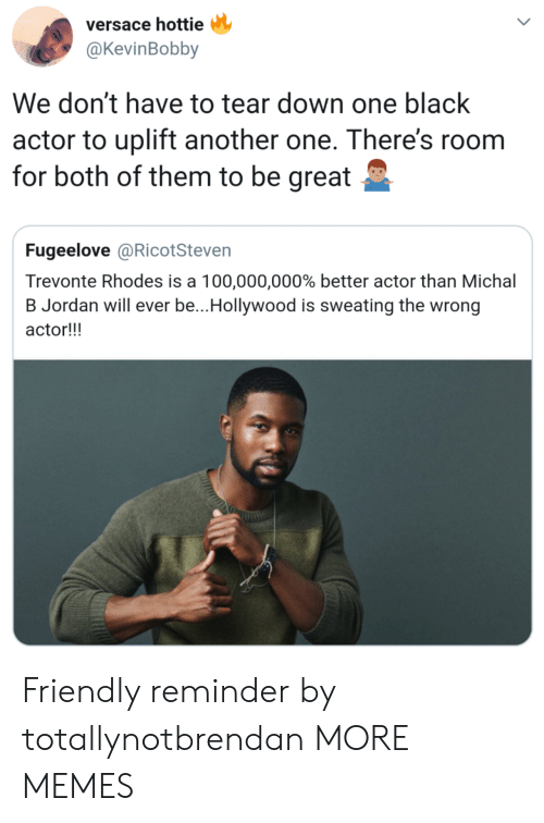 Anaconda, Another One, and Dank: versace hottie  @KevinBobby  We don't have to tear down one black  actor to uplift another one. There's roonm  for both of them to be great  Fugeelove @RicotSteven  Trevonte Rhodes is a 100,000,000% better actor than Michal  B Jordan will ever be..Hollywood is sweating the wrong  actor!!! Friendly reminder by totallynotbrendan MORE MEMES