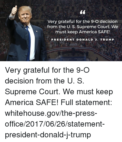 America, Supreme, and Supreme Court: Very grateful for the 9-O decision  from the U. S. Supreme Court. We  must keep America SAFE!  PRESIDENT DONALD . TRUM P  PRESIDENT DONALD J. TRUMP  GAIN Very grateful for the 9-O decision from the U. S. Supreme Court. We must keep America SAFE!  Full statement: whitehouse.gov/the-press-office/2017/06/26/statement-president-donald-j-trump