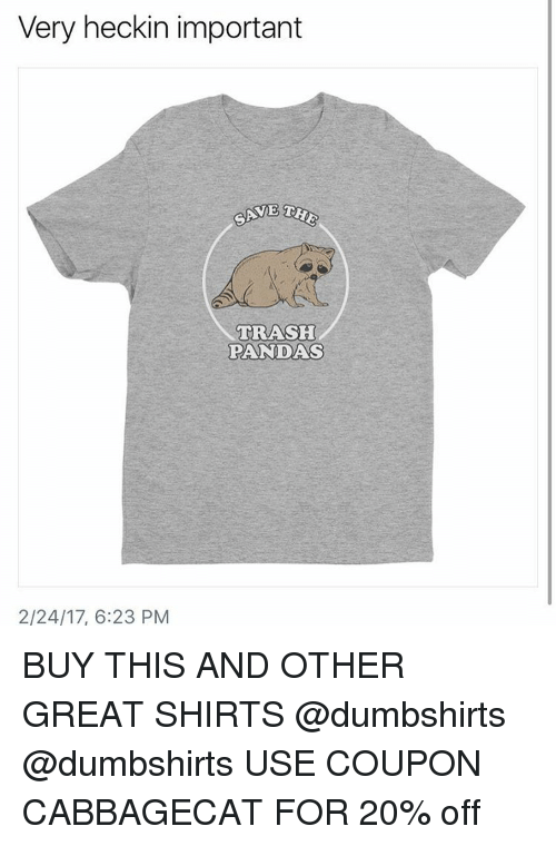 Heckin: Very heckin important  THE  SAVE  TRASH  PANDAS  2/24/17, 6:23 PM BUY THIS AND OTHER GREAT SHIRTS @dumbshirts @dumbshirts USE COUPON CABBAGECAT FOR 20% off