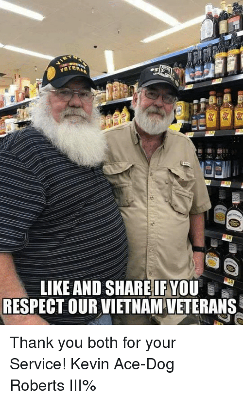 Memes, Respect, and Thank You: VETER  LIKE AND SHAREIF YOU  RESPECT OUR VIETNAM VETERANS Thank you both for your Service!  Kevin Ace-Dog Roberts III%