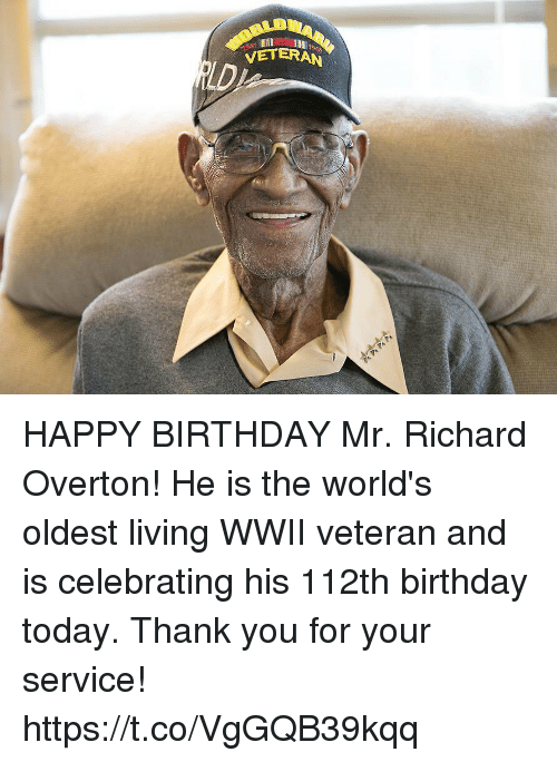 Birthday, Memes, and Happy Birthday: VETERAN HAPPY BIRTHDAY Mr. Richard Overton! He is the world's oldest living WWII veteran and is celebrating his 112th birthday today. Thank you for your service! https://t.co/VgGQB39kqq