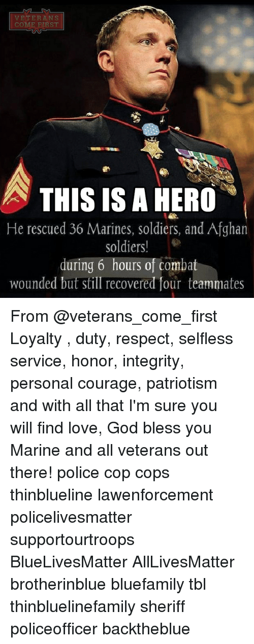 All Lives Matter, God, and Love: VETERANS  COME FIRST  THIS IS A HERO  He rescued 36 Marines, soldiers, and Afghan  soldiers!  during 6 hours of comba  wounded but still recovered four teammates From @veterans_come_first Loyalty , duty, respect, selfless service, honor, integrity, personal courage, patriotism and with all that I'm sure you will find love, God bless you Marine and all veterans out there! police cop cops thinblueline lawenforcement policelivesmatter supportourtroops BlueLivesMatter AllLivesMatter brotherinblue bluefamily tbl thinbluelinefamily sheriff policeofficer backtheblue