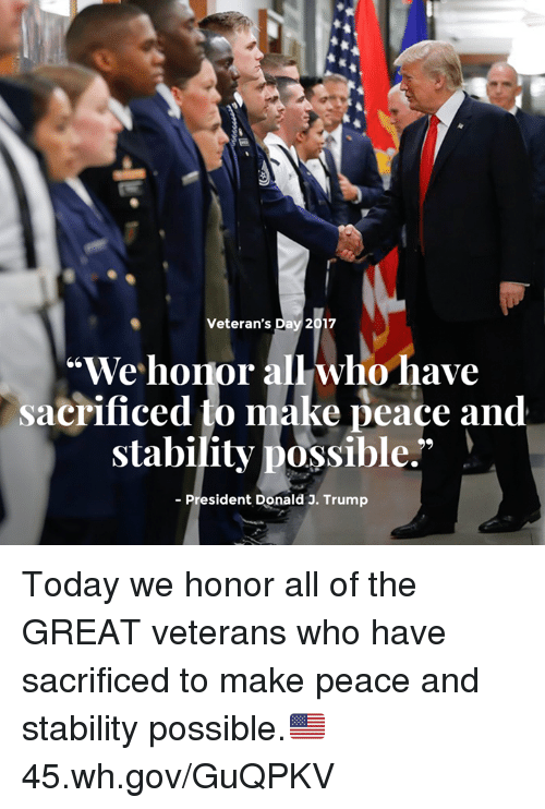 "Today, Trump, and Peace: Veteran's Day 2017  ""We honor all who have  sacrificed to make peace and  stability possible."" )  - President Donald J. Trump Today we honor all of the GREAT veterans who have sacrificed to make peace and stability possible.🇺🇸 45.wh.gov/GuQPKV"