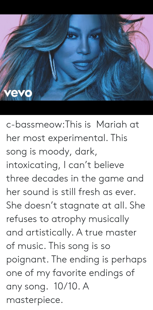Fresh, Music, and The Game: vevo c-bassmeow:This is  Mariah at her most experimental. This song is moody, dark, intoxicating, I can't believe three decades in the game and her sound is still fresh as ever. She doesn't stagnate at all. She refuses to atrophy musically and artistically. A true master of music. This song is so poignant. The ending is perhaps one of my favorite endings of any song.  10/10. A masterpiece.
