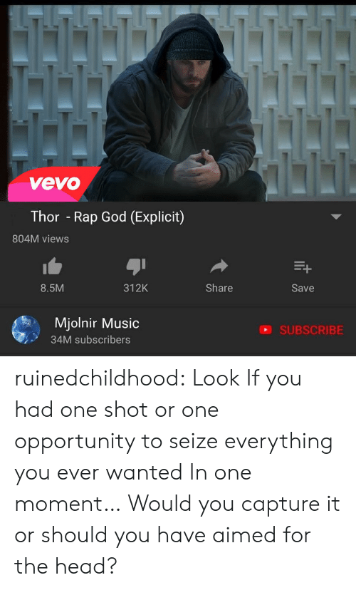 God, Head, and Music: vevo  Thor - Rap God (Explicit)  804M views  8.5M  312K  Share  Save  Mjolnir Music  34M subscribers  SUBSCRIBE ruinedchildhood:   Look If you had one shot or one opportunity to seize everything you ever  wanted In one moment… Would you capture it or should you have aimed for  the head?