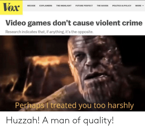 Crime, Future, and Politics: Vex  FUTURE PERFECT  RECODE  EXPLAINERS  THE HIGHLIGHT  THE GOODS  POLITICS & POLICY  MORE  Video games don't cause violent crime  Research indicates that, if anything, it's the opposite.  Perhaps I treated you too harshly Huzzah! A man of quality!
