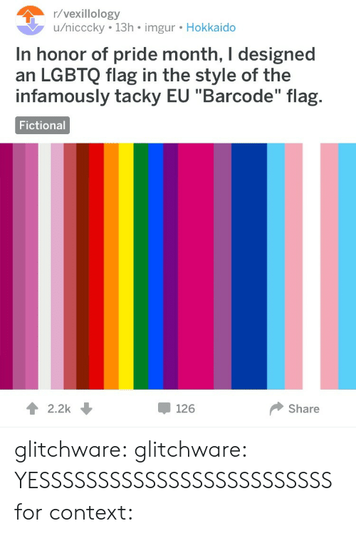 "Tumblr, Blog, and Imgur: /vexillology  u/nicccky 13h imgur. Hokkaido  In honor of pride month, I designed  an LGBTQ flag in the style of the  infamously tacky EU ""Barcode"" flag.  Fictional  12.2k  126  Share glitchware: glitchware:  YESSSSSSSSSSSSSSSSSSSSSSSSS  for context:"