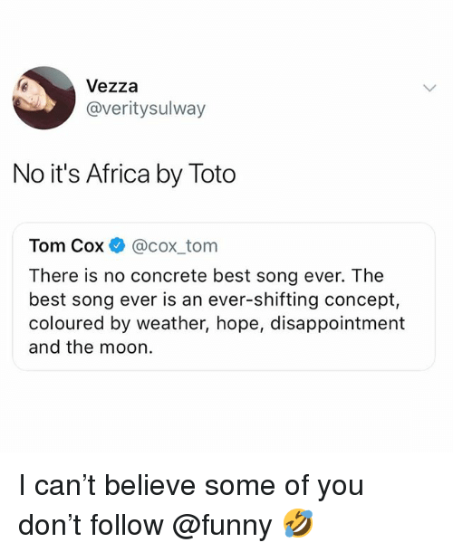 Africa, Funny, and Meme: Vezza  @veritysulway  No it's Africa by Toto  Tom Cox @cox tom  There is no concrete best song ever. The  best song ever is an ever-shifting concept,  coloured by weather, hope, disappointment  and the moon. I can't believe some of you don't follow @funny 🤣
