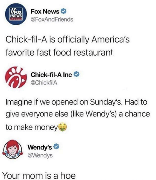 Chick-fil-A: VFOX Fox News  NEWS  Channal  @FoxAndFriends  Chick-fil-A is officially America's  favorite fast food restaurant  Chick-fil-A Inc  @ChickfilA  Imagine if we opened on Sunday's. Had to  give everyone else (like Wendy's) a chance  to make money  Wendy's  @Wendys  Your mom is a hoe