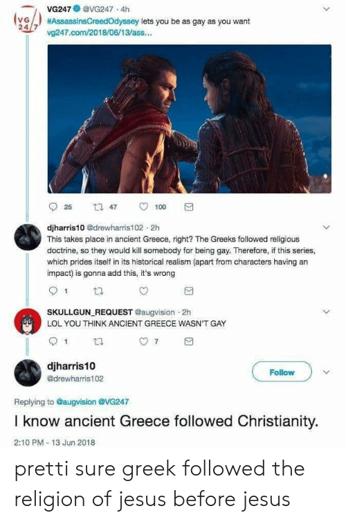 Ass, Jesus, and Lol: VG247 @VG247 4h  VG  24/7 v247.com/2018/06/13/ass...  #AssassinsCreedOdyssey lets you be as gay as you want  t1 47  25  100  djharris10 @drewharris102 2h  This takes place in ancient Greece, right? The Greeks followed religious  doctrine, so they would kill somebody for being gay. Therefore, if this series,  which prides itself in its historical realism (apart from characters having an  impact) is gonna add this, it's wrong  SKULLGUN REQUEST @augvision 2h  LOL YOU THINK ANCIENT GREECE WASN'T GAY  djharris10  Follow  @drewharris102  Replying to @augvision @VG247  I know ancient Greece followed Christianity.  2:10 PM-13 Jun 2018 pretti sure greek followed the religion of jesus before jesus