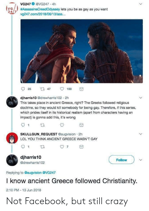 Ass, Crazy, and Facebook: VG247@VG247 4h  (vG  24/7 v247.com/2018/06/13/ass...  #AssassinsCreedOdyssey lets you be as gay as you want  47  25  100  djharris10 @drewharris102 2h  This takes place in ancient Greece, right? The Greeks followed religious  doctrine, so they would kill somebody for being gay. Therefore, if this series,  which prides itself in its historical realism (apart from characters having an  impact) is gonna add this, it's wrong  SKULLGUN REQUEST @augvision 2h  LOL YOU THINK ANCIENT GREECE WASN'T GAY  7  djharris10  Follow  @drewharris102  Replying to @augvision @VG247  I know ancient Greece followed Christianity.  2:10 PM- 13 Jun 2018 Not Facebook, but still crazy