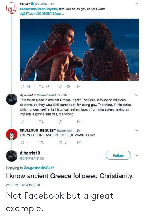 Ass, Facebook, and Lol: VG247@VG247 4h  (vG  24/7 v247.com/2018/06/13/ass...  #AssassinsCreedOdyssey lets you be as gay as you want  t 47  25  100  djharris10 @drewharris102 2h  This takes place in ancient Greece, right? The Greeks followed religious  doctrine, so they would kill somebody for being gay. Therefore, if this series,  which prides itself in its historical realism (apart from characters having an  impact) is gonna add this, it's wrong  SKULLGUN REQUEST @augvision 2h  LOL YOU THINK ANCIENT GREECE WASN'T GAY  7  djharris10  Follow  @drewharris102  Replying to @augvision @VG247  I know ancient Greece followed Christianity.  2:10 PM- 13 Jun 2018 Not Facebook but a great example.