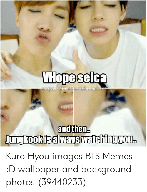 Memes, Images, and Wallpaper: VHope selca  sugarallenart@tumbir  and then..  Jungkookis always watching you.  (1 Kuro Hyou images BTS Memes :D wallpaper and background photos (39440233)