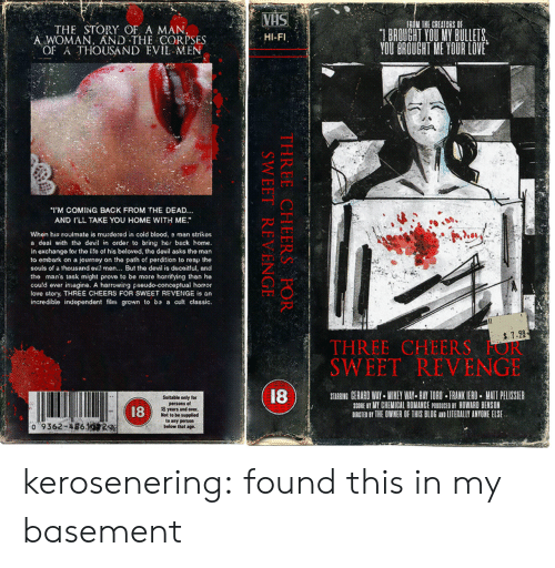 Sweet Revenge: VHS  FROM THE CREATORS O  BROUGHT YOU MY BULLETS  YOU BROUGHT ME YOUR LOVE  THE STORY OF A MAN,  A WOMAN, AND THE CORPSES  OF A THOUSAND EVIL MEN  HI-FI  I'M COMING BACK FROM THE DEAD..  AND I'LL TAKE YOU HOME WITH ME  When his soulmate is murdered in cold blood, e man strikes  a deal with tha devil in order to bring her back home.  In exchange for the life of his beloved, the devil asks the man  to embark on a journey on the path of perdition to reap the  souls of a thousand evil men... But the devil is deceitful, and  the man's task might prove to be more horrifying than he  could ever imagine. A harrowing pseudo-conceptuai horror  love story, THREE CHEERS FOR SWEET REVENGE is an  incredible independent film grown to ba a cult classic.  7.28  THREE CHEERS OR  SWEET REVENGE  18  STARRING GERARD WAY MIKEY WAY- RAY TORO FRANK IERO MATT PELISSIER  SCORE 8T MY CHEMICAL ROMANCE PRDDUCEO B HOWARD BENSON  DIRCTED BT THE OWNER OF THIS BLOG AND LITERALLY ANYONE ELSE  Suitable only for  persons of  18 years and over.  Not to be supplied  to any person  below that age.  18  0 9362-486.1  THREE CHEERS FOR  SWEET REVENGE kerosenering: found this in my basement
