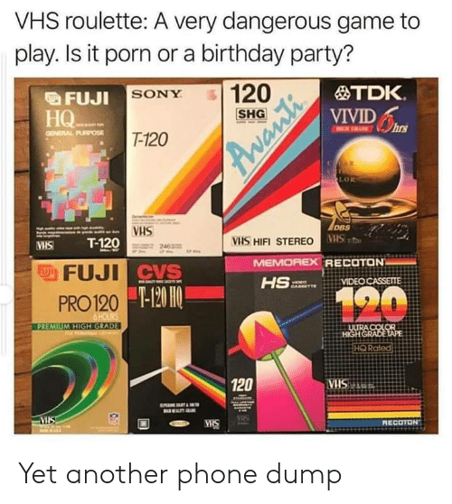 birthday party: VHS roulette: A very dangerous game to  play. Is it porn or a birthday party?  120  TDK.  FUJI SONY  VIVIDs  HQ  НО-  T-120  GENERAL PURPOSE  R  LOR  DBS  VHS  T-120  VHS HIFI STEREO VS  MEMOREX RECOTON  HS  VHS  FFUJI CVS  VIDEO CASSETTE  120  -120 HO  PRO 120  6 HOURS  PREMIUM HIGH GRADE  ULURA COLOR  HIGHGRADE TAPE  HQ Rated  120  ATRSHA.  VIS  RECOTON  MIS  Avanti Yet another phone dump