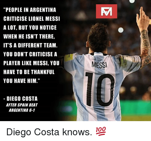 """Diego Costa, Memes, and Lionel Messi: Vi  """"PEOPLE IN ARGENTINA  CRITICISE LIONEL MESSI  A LOT, BUT YOU NOTICE  WHEN HE ISN'T THERE,  IT'S A DIFFERENT TEAM.  YOU DON'T CRITICISE A  PLAYER LIKE MESSI, YOU  HAVE TO BE THANKFUL  YOU HAVE HIM.""""  MESS  10  DIEGO COSTA  AFTER SPAIN BEAT  ARGENTINA 6-1 Diego Costa knows. 💯"""