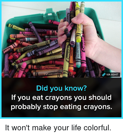 Life, Memes, and 🤖: VIA 8SHIT  Did you know?  If you eat crayons you should  probably stop eating crayons It won't make your life colorful.
