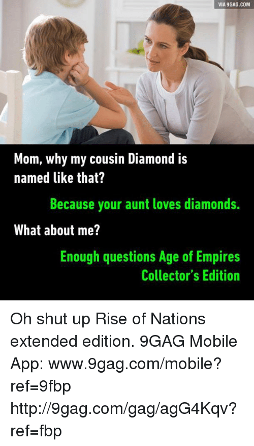 9gag, Dank, and Empire: VIA 9GAG.COM  Mom, why my cousin Diamond is  named like that?  Because your aunt loves diamonds.  What about me?  Enough questions Age of Empires  Collector's Edition Oh shut up Rise of Nations extended edition. 9GAG Mobile App: www.9gag.com/mobile?ref=9fbp  http://9gag.com/gag/agG4Kqv?ref=fbp