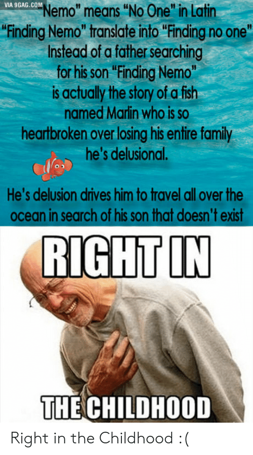 """In Search Of: VIA 9GAG. COM  Nemo"""" means """"No One"""" in Latin  Finding Nemo"""" translate into """"Finding no one""""  Instead of a father searching  for his son """"Finding Nemo""""  is actually the story of a fish  named Marin who is so  heartbroken over losing his entire family  he's delusional.  He's delusion drives him to travel all over the  ocean in search of his son that doesn't exist  RIGHT IN  THE CHILDHOOD Right in the Childhood :("""