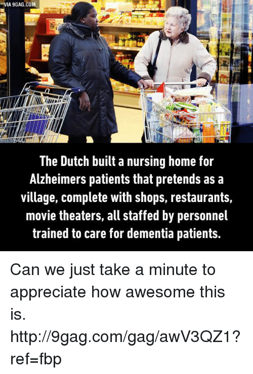 9gag, Dank, and Movies: VIA 9GAG.COM  The Dutch built a nursing home for  Alzheimers patients that pretends as a  village, complete with shops, restaurants,  movie theaters, all staffed by personnel  trained to care for dementia patients. Can we just take a minute to appreciate how awesome this is. http://9gag.com/gag/awV3QZ1?ref=fbp