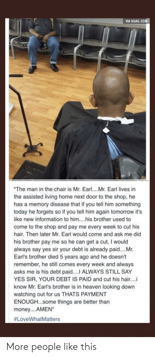 "9gag, Heaven, and Money: VIA 9GAG.COM  ""The man in the chair is Mr. Earl....Mr. Earl lives in  the assisted living home next door to the shop, he  has a memory disease that if you tell him something  today he forgets so if you tell him again tomorrow it's  like new information to him....his brother used to  come to the shop and pay me every week to cut his  hair. Then later Mr. Earl would come and ask me did  his brother pay me so he can get a cut, I would  always say yes sir your debt is already paid....Mr.  Earl's brother died 5 years ago and he doesn't  remember, he still comes every week and always  asks me is his debt paid.... ALWAYS STILL SAY  YES SIR, YOUR DEBT IS PAID and cut his hair...i  know Mr. Earl's brother is in heaven looking down  watching out for us THATS PAYMENT  ENOUGH...Some things are better than  money....AMEN""  More people like this"